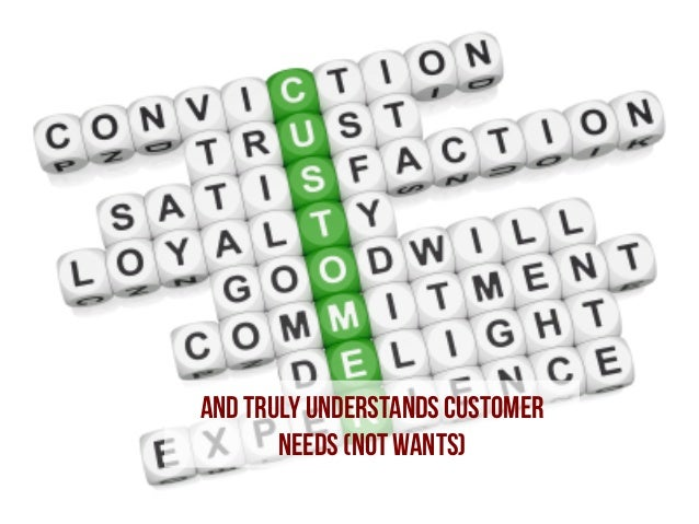 And truly understands Customer NEEDS (not wants)