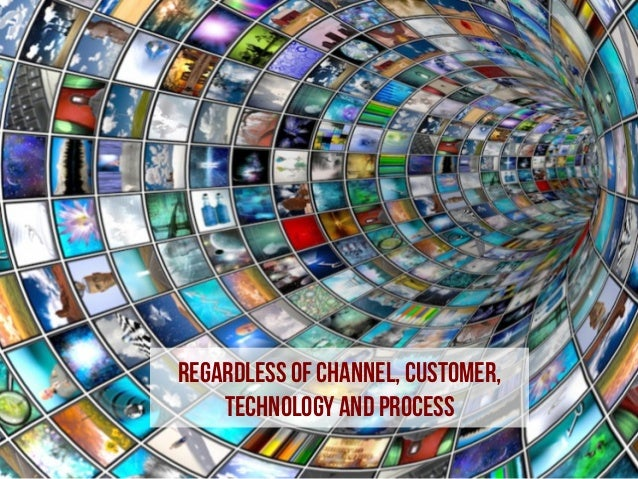 Regardless of channel, customer, technology and process