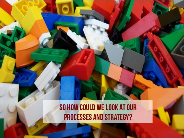 So how could we look at our processes and strategy?