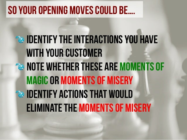 so your opening moves could be….             ! Identify the interactions you have with your customer ! Note whet...