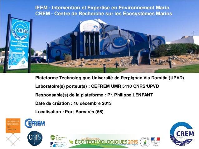 IEEM - Intervention et Expertise en Environnement Marin CREM - Centre de Recherche sur les Ecosystèmes Marins Plateforme T...