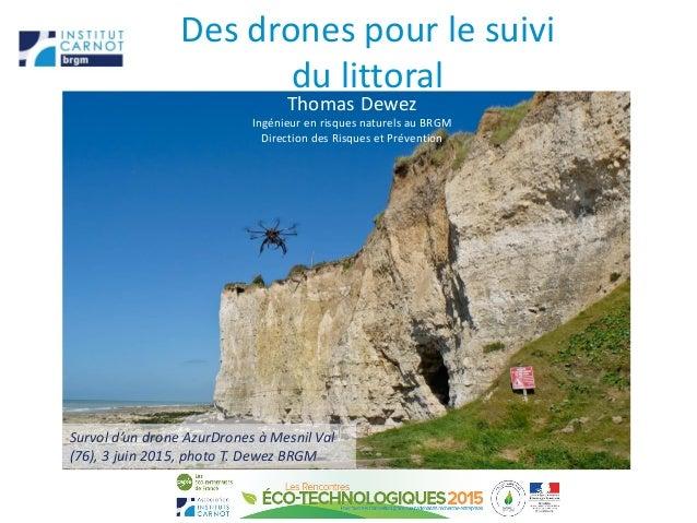 Des drones pour le suivi du littoral Thomas Dewez Ingénieur en risques naturels au BRGM Direction des Risques et Préventio...