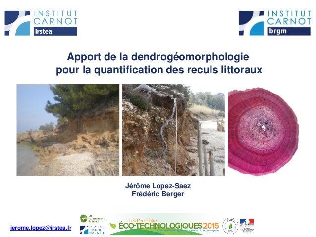 Apport de la dendrogéomorphologie pour la quantification des reculs littoraux Jérôme Lopez-Saez Frédéric Berger jerome.lop...
