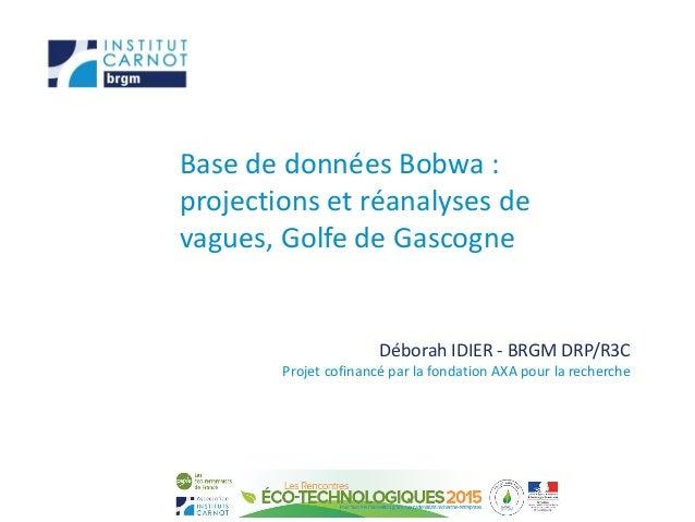 Base de données Bobwa : projections et réanalyses de vagues, Golfe de Gascogne Déborah IDIER - BRGM DRP/R3C Projet cofinan...