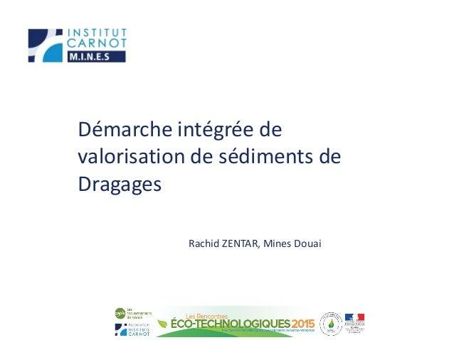 Démarche intégrée de valorisation de sédiments de Dragages Rachid ZENTAR, Mines Douai