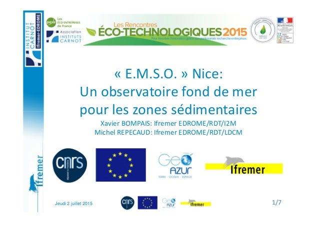 Jeudi 2 juillet 2015 « E.M.S.O. » Nice: Un observatoire fond de mer pour les zones sédimentaires Xavier BOMPAIS: Ifremer E...