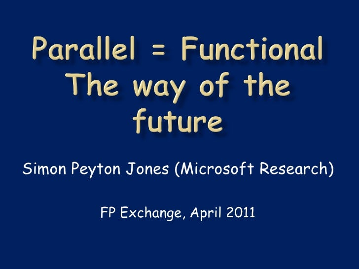 Simon Peyton Jones (Microsoft Research)         FP Exchange, April 2011