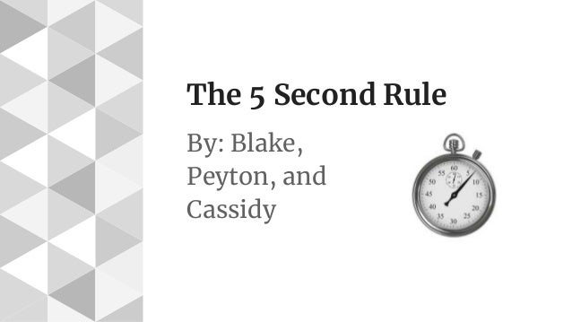 The 5 Second Rule By: Blake, Peyton, and Cassidy