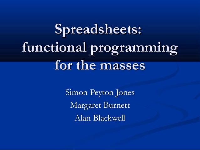 Spreadsheets:Spreadsheets: functional programmingfunctional programming for the massesfor the masses Simon Peyton JonesSim...