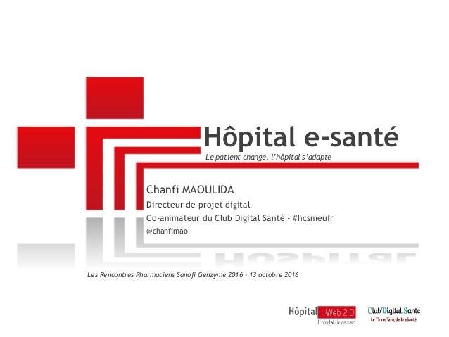 Hôpital e-santé Les Rencontres Pharmaciens Sanofi Genzyme 2016 - 13 octobre 2016 Chanfi MAOULIDA Directeur de projet digit...