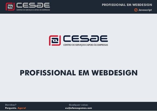 PROFISSIONAL EM WEBDESIGN b Javascript Qualquer coisa: eu@afonsogomes.com Dúvidas? Pergunte. Agora! PROFISSIONAL EM WEBDES...