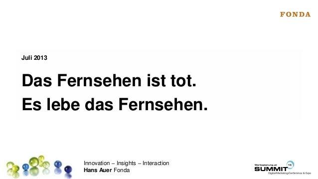 Innovation – Insights – Interaction Hans Auer Fonda Das Fernsehen ist tot. Es lebe das Fernsehen. Juli 2013