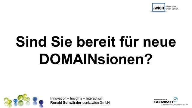 Innovation – Insights – Interaction Ronald Schwärzler punkt.wien GmbH Sind Sie bereit für neue DOMAINsionen?