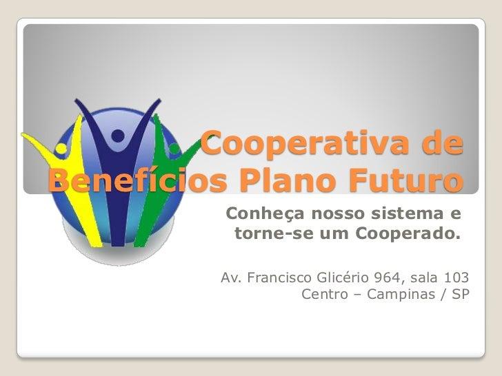 Cooperativa deBenefícios Plano Futuro         Conheça nosso sistema e          torne-se um Cooperado.         Av. Francisc...
