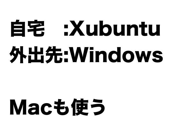 自宅 :Xubuntu外出先:WindowsMacも使う