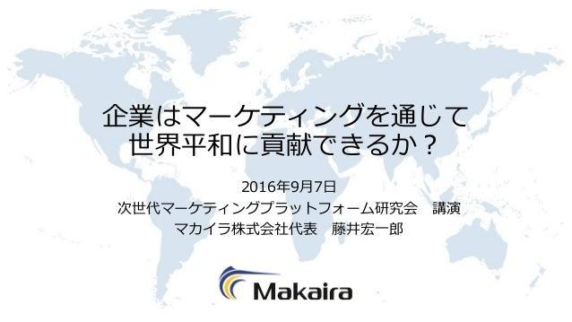 企業はマーケティングを通じて 世界平和に貢献できるか? 2016年9月7日 次世代マーケティングプラットフォーム研究会 講演 マカイラ株式会社代表 藤井宏一郎