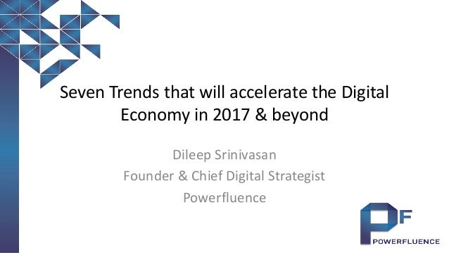 Seven Trends that will accelerate the Digital Economy in 2017 & beyond Dileep Srinivasan Founder & Chief Digital Strategis...
