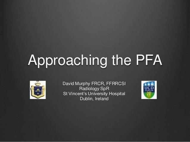 Approaching the PFA David Murphy FRCR, FFRRCSI Radiology SpR St Vincent's University Hospital Dublin, Ireland