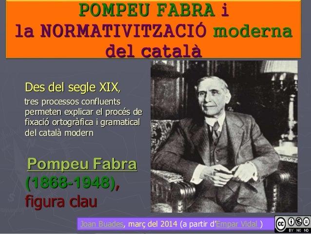 POMPEU FABRA i la NORMATIVITZACIÓ moderna del català Des del segle XIX, tres processos confluents permeten explicar el pro...