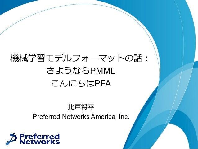 機械学習モデルフォーマットの話: さようならPMML こんにちはPFA ⽐⼾将平 Preferred Networks America, Inc.