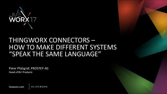 "liveworx.com # L I V E W O R X THINGWORX CONNECTORS – HOW TO MAKE DIFFERENT SYSTEMS ""SPEAK THE SAME LANGUAGE"" Peter Pfalzg..."