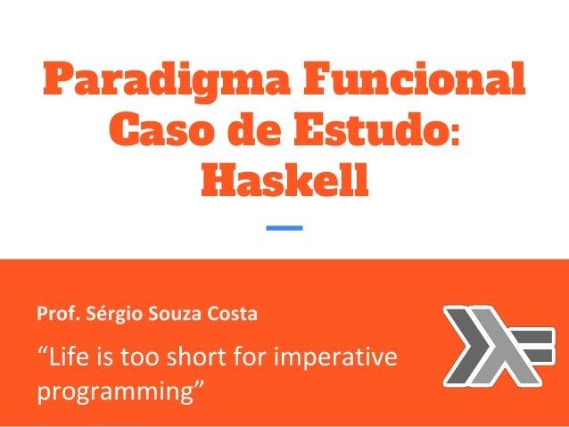 "Paradigma Funcional Caso de Estudo: Haskell Prof. Sérgio Souza Costa  ""Life is too short for imperative programming"""