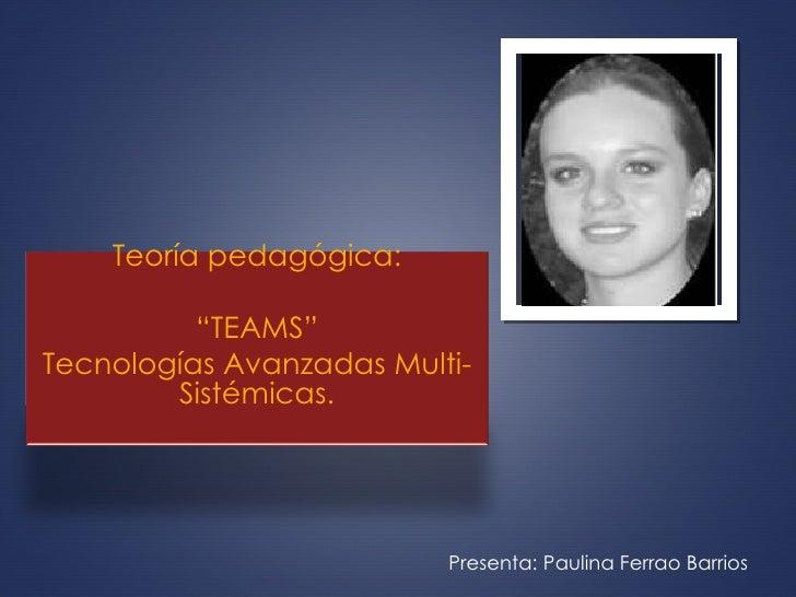 """Presenta: Paulina Ferrao Barrios  Teoría pedagógica: """" TEAMS"""" Tecnologías Avanzadas Multi-Sistémicas."""