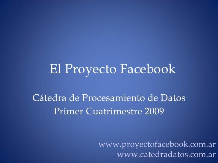 El Proyecto Facebook C átedra de Procesamiento de Datos Primer Cuatrimestre 2009 www.proyectofacebook.com.ar www.catedrada...