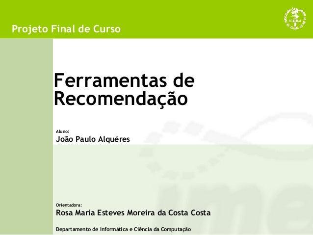 Ferramentas de Recomendação Projeto Final de Curso Aluno: João Paulo Alquéres Orientadora: Rosa Maria Esteves Moreira da C...