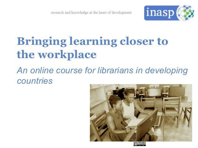 Bringing learning closer to the workplace An online course for librarians in developing countries