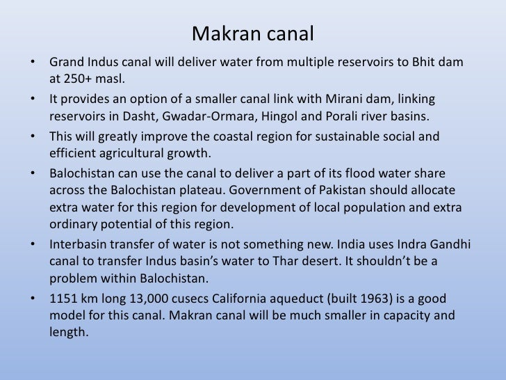 Makran canal• Grand Indus canal will deliver water from multiple reservoirs to Bhit dam  at 250+ masl.• It provides an opt...