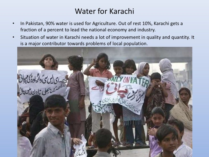 Water for Karachi•   In Pakistan, 90% water is used for Agriculture. Out of rest 10%, Karachi gets a    fraction of a perc...