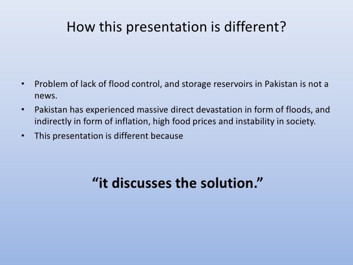 How this presentation is different?• Problem of lack of flood control, and storage reservoirs in Pakistan is not a  news.•...