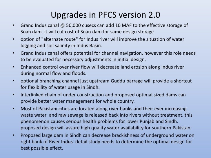 Upgrades in PFCS version 2.0•   Grand Indus canal @ 50,000 cusecs can add 10 MAF to the effective storage of    Soan dam. ...