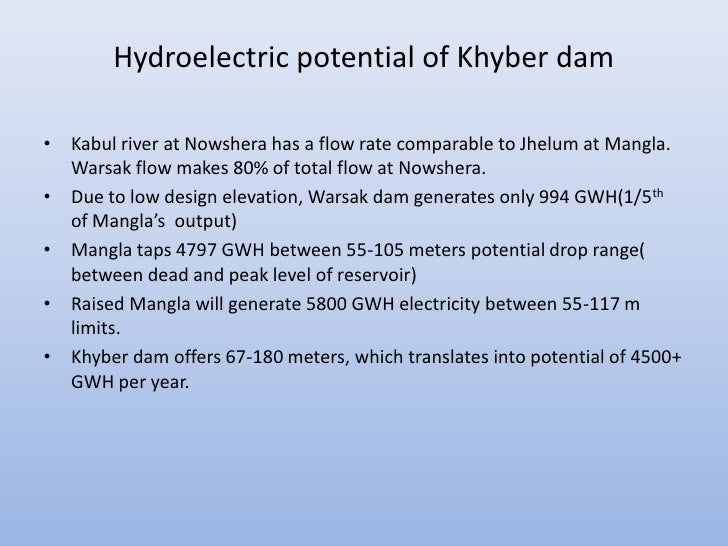 Hydroelectric potential of Khyber dam• Kabul river at Nowshera has a flow rate comparable to Jhelum at Mangla.  Warsak flo...