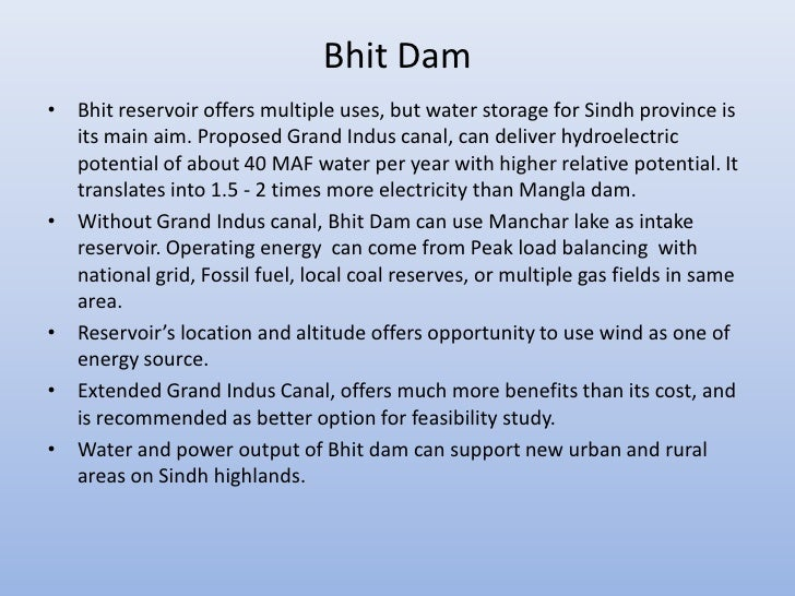 Bhit Dam• Bhit reservoir offers multiple uses, but water storage for Sindh province is  its main aim. Proposed Grand Indus...