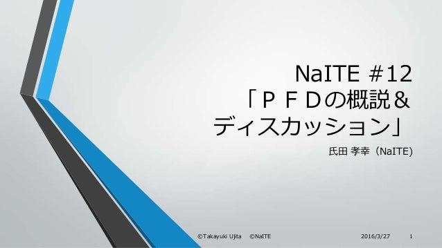 NaITE #12 「PFDの概説& ディスカッション」 氏田 孝幸(NaITE) 2016/3/27©Takayuki Ujita ©NaITE 1