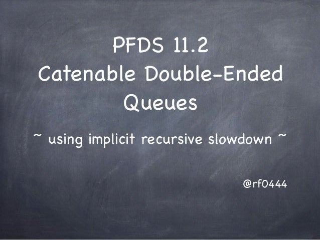 PFDS 11.2Catenable Double-Ended        Queues~ using implicit recursive slowdown ~                              @rf0444