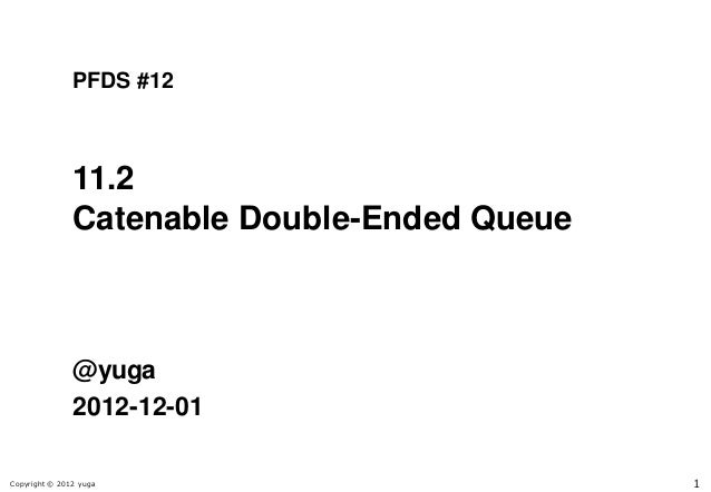 PFDS #12               11.2               Catenable Double-Ended Queue               @yuga               2012-12-01Copyrig...