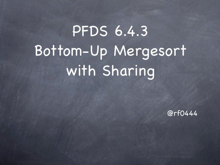 PFDS 6.4.3Bottom-Up Mergesort    with Sharing                @rf0444