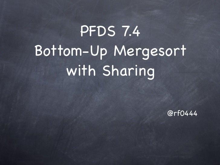 PFDS 7.4Bottom-Up Mergesort    with Sharing                @rf0444