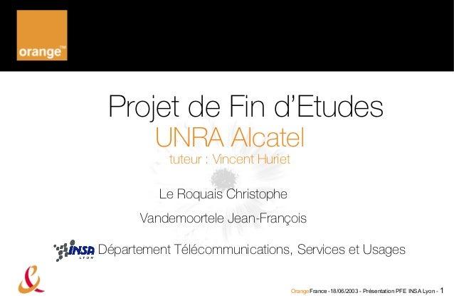 Projet de Fin d'Etudes UNRA Alcatel tuteur : Vincent Huriet  Le Roquais Christophe Vandemoortele Jean-François Département...