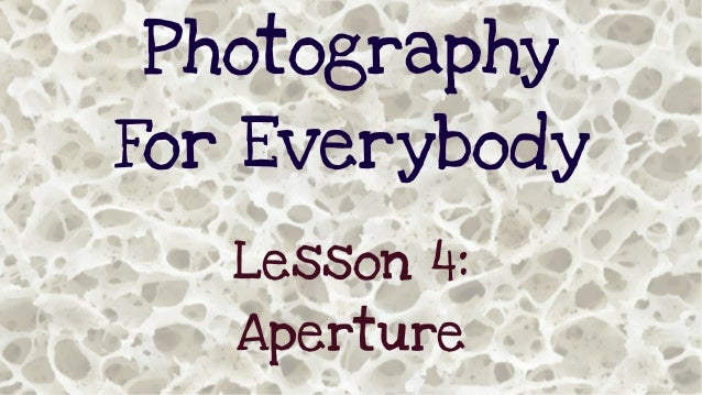 Photography For Everybody Lesson 4: Aperture