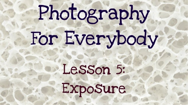 Photography For Everybody Lesson 5: Exposure