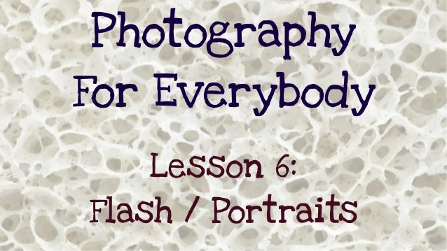 Photography For Everybody Lesson 6: Flash / Portraits
