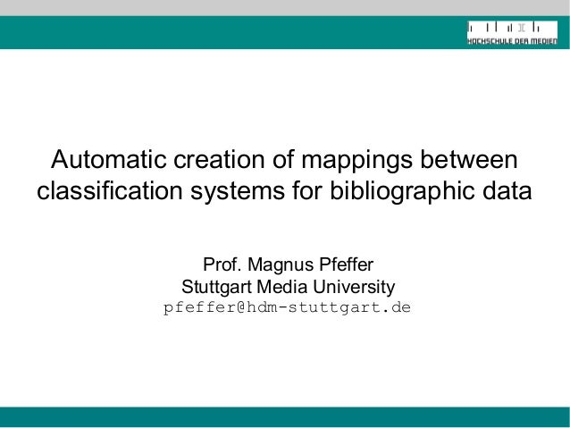 Automatic creation of mappings between classification systems for bibliographic data Prof. Magnus Pfeffer Stuttgart Media ...