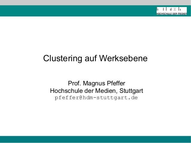 Clustering auf Werksebene      Prof. Magnus Pfeffer Hochschule der Medien, Stuttgart  pfeffer@hdm-stuttgart.de