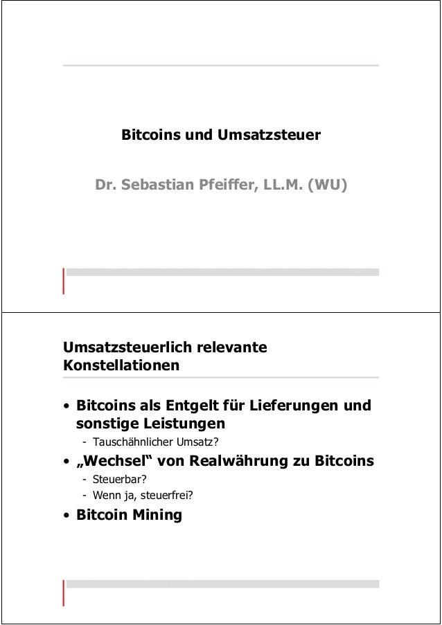 Bitcoins und Umsatzsteuer Dr. Sebastian Pfeiffer, LL.M. (WU) Umsatzsteuerlich relevante Konstellationen • Bitcoins als Ent...