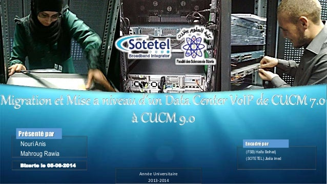 Migration et Mise a niveau d'un Data Center VoIP de CUCM 7.0  à CUCM 9.0  Encadré par  (FSB) Haifa Belhadj  (SOTETEL) Jlai...