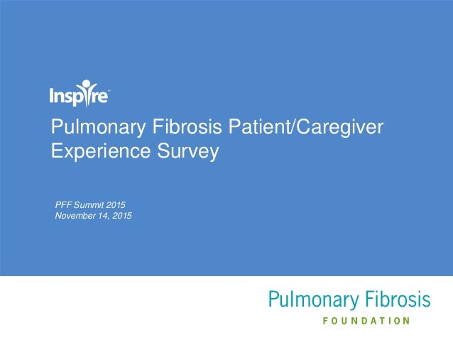 Pulmonary Fibrosis Patient/Caregiver Experience Survey PFF Summit 2015 November 14, 2015